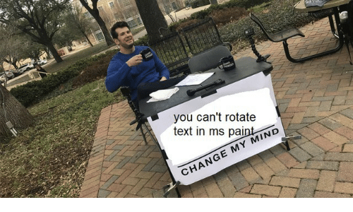 ms paint: you can't rotate  text in ms paint  CHANGE MY MIND