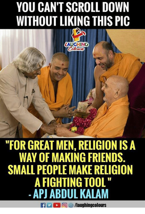 "Friends, Tool, and Religion: YOU CAN'T SCROLL DOWN  WITHOUT LIKING THIS PIC  AUGHING  ""FOR GREAT MEN, RELIGION IS A  WAY OF MAKING FRIENDS.  SMALL PEOPLE MAKE RELIGION  A FIGHTING TOOL  -APJ ABDUL KALAM  f/laughingcolours"