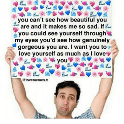 Beautiful, Love, and Gorgeous: you can't see how beautiful you  are and it makes me so sad. If  you could see yourself through  my eyes you'd see how genuinely  gorgeous you are. I want you to  love yourself as much as I love  @lovememes.