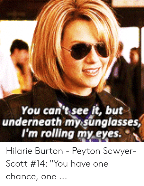 """peyton sawyer: You can't see it, but  underneath mysunglasses  I'm rolling my.eyes Hilarie Burton - Peyton Sawyer-Scott #14: """"You have one chance, one ..."""