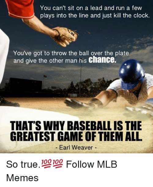 Clock, Mlb, and Earl: You can't sit on a lead and run a few  plays into the line and just kill the clock.  You've got to throw the ball over the plate  and give the other man his chance.  THAT'SWHYBASEBALL IS THE  GREATEST GAME OF THEMALL  Earl Weaver So true.💯💯  Follow MLB Memes