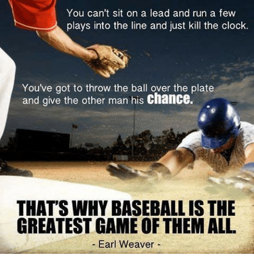 Clock, Mlb, and Earl: You can't sit on a lead and run a few  plays into the line and just kill the clock.  You've got to throw the ball over the plate  and give the other man his chance.  THAT'SWHYBASEBALL IS THE  GREATEST GAME OF THEMALL  Earl Weaver