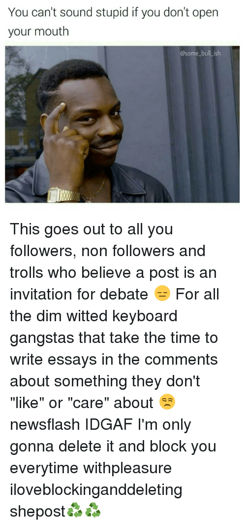 """Gangsta, Memes, and Keyboard: You can't sound stupid if you don't open  your mouth  @some bull ish This goes out to all you followers, non followers and trolls who believe a post is an invitation for debate 😑 For all the dim witted keyboard gangstas that take the time to write essays in the comments about something they don't """"like"""" or """"care"""" about 😒 newsflash IDGAF I'm only gonna delete it and block you everytime withpleasure iloveblockinganddeleting shepost♻♻"""
