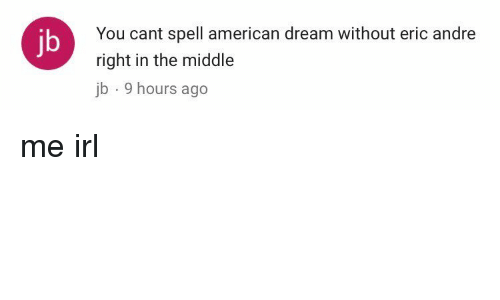 Eric Andre: You cant spell american dream without eric andre  right in the middle  jb 9 hours ago  jb me irl