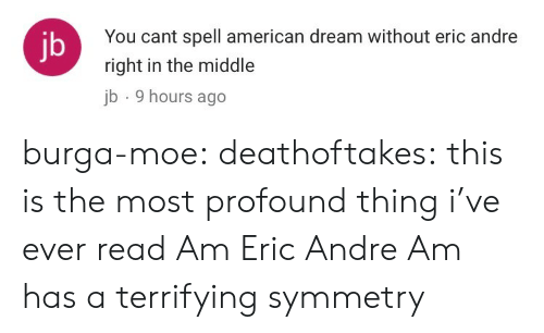 Eric Andre: You cant spell american dream without eric andre  right in the middle  b 9 hours ago  jb burga-moe: deathoftakes: this is the most profound thing i've ever read Am Eric Andre Am has a terrifying symmetry