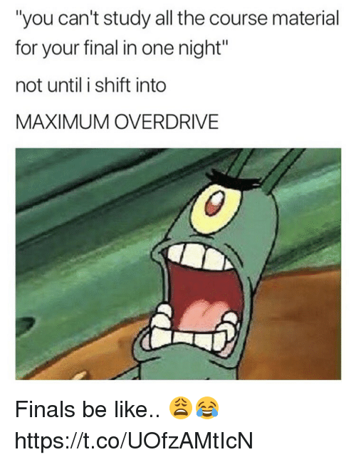 """Be Like, Finals, and Memes: """"you can't study all the course material  for your final in one night""""  not until i shift into  MAXIMUM OVERDRIVE Finals be like.. 😩😂 https://t.co/UOfzAMtIcN"""