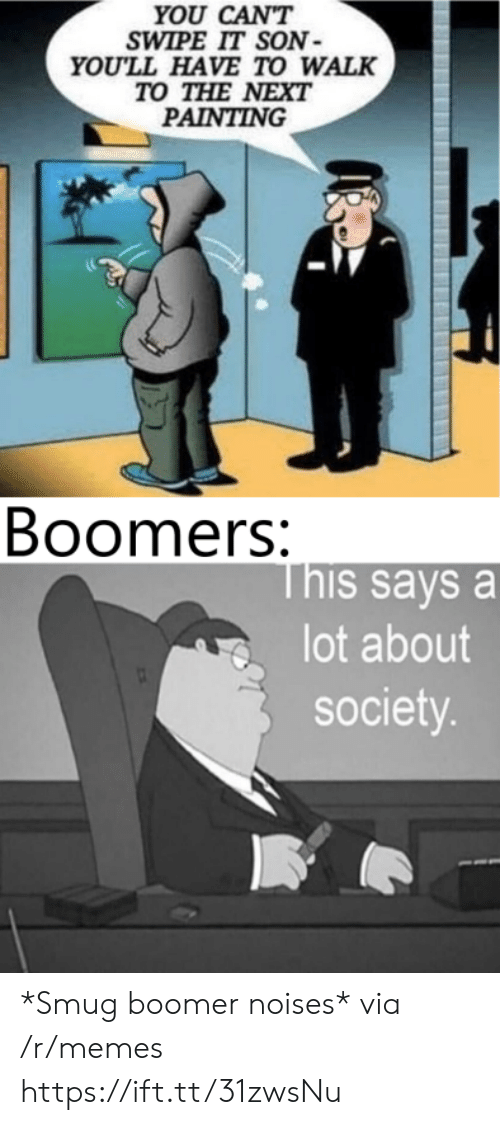 smug: YOU CAN'T  SWIPE IT SON  YOU'LL HAVE TO WALK  TO THE NEXT  PAINTING  Boomers:  This says a  lot about  society. *Smug boomer noises* via /r/memes https://ift.tt/31zwsNu