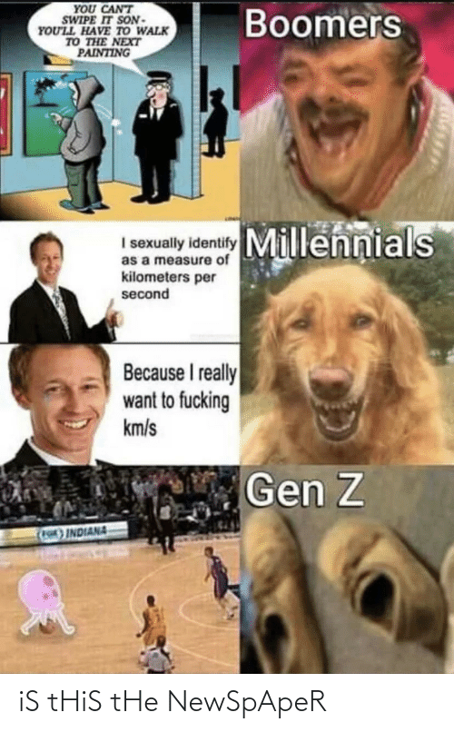 Kilometers Per Second: YOU CANT  SWIPE IT SON-  YOU'LL HAVE TO WALK  TO THE NEXT  PAINTING  Boomers  Millennials  I sexually identify  as a measure of  kilometers per  second  Because I really  want to fucking  km/s  Gen Z  (F)INDIANA iS tHiS tHe NewSpApeR