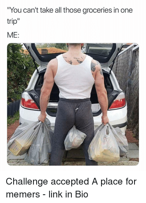 """challenge accepted: """"You can't take all those groceries in one  trip  ME Challenge accepted A place for memers - link in Bio"""
