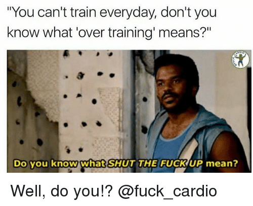 "Gym, Fuck, and Mean: ""You can't train everyday, don't you  know what 'over training' means?""  Do you know what SHUT THE FUCK UP mean? Well, do you!? @fuck_cardio"