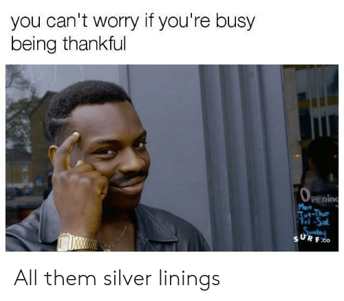 silver linings: you can't worry it you're busy  being thankful  penin  Mon  ri-Sal  SURF All them silver linings