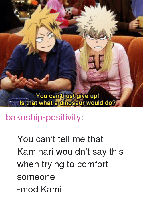 """kami: You cantjust give up!  ls that what a dinosaur would do? <p><a href=""""https://bakuship-positivity.tumblr.com/post/173320487035/you-cant-tell-me-that-kaminari-wouldnt-say-this"""" class=""""tumblr_blog"""">bakuship-positivity</a>:</p>  <blockquote><p>You can't tell me that Kaminari wouldn't say this when trying to comfort someone</p>  <p>-mod Kami</p></blockquote>"""