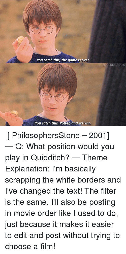 Quidditch: You catch this, the game is over.  You catch this, Potter, and we win.  POTTER SCENES ➙ [ PhilosophersStone – 2001] — Q: What position would you play in Quidditch? — Theme Explanation: I'm basically scrapping the white borders and I've changed the text! The filter is the same. I'll also be posting in movie order like I used to do, just because it makes it easier to edit and post without trying to choose a film!