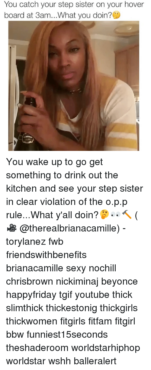 Memes, Worldstarhiphop, and 🤖: You catch your step sister on your hover  board at 3am...What you doin?C You wake up to go get something to drink out the kitchen and see your step sister in clear violation of the o.p.p rule...What y'all doin?🤔👀🔨 (🎥 @therealbrianacamille) - torylanez fwb friendswithbenefits brianacamille sexy nochill chrisbrown nickiminaj beyonce happyfriday tgif youtube thick slimthick thickestonig thickgirls thickwomen fitgirls fitfam fitgirl bbw funniest15seconds theshaderoom worldstarhiphop worldstar wshh balleralert
