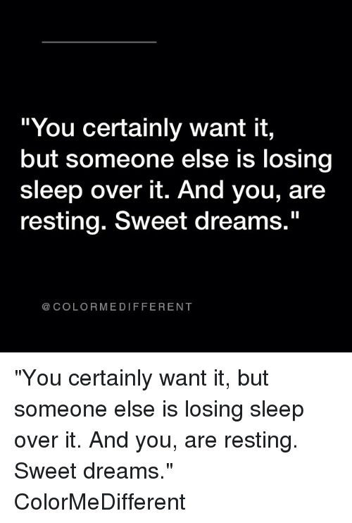 """Memes, 🤖, and Color: You certainly Want it,  but someone else is losing  sleep over it. And you, are  resting. Sweet dreams.""""  COLOR ME DIFFERENT """"You certainly want it, but someone else is losing sleep over it. And you, are resting. Sweet dreams."""" ColorMeDifferent"""