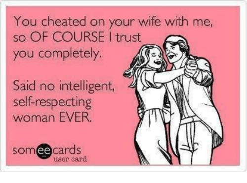 cheated: You cheated on your wife with me,  sO OF COURSE l trust  you completely.  Said no intelligent  self-respecting  woman EVER.  someecards  user card