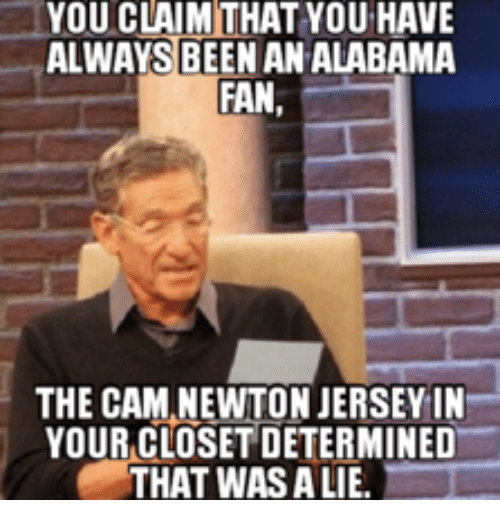 Alabama, Fan, and Closet: YOU CLAIM THAT YOU HAVE  ALWAYS BEEN AN ALABAMA  FAN  THE CAMANEWTONJERSEYIN  YOUR CLOSET DETERMINED  THAT WAS ALIE.
