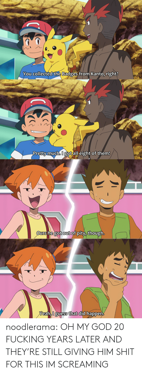 Pity: You collected the Badges from Kanto, right?   Pretty much, I got all eight of them!   urs he got out of pity, though.   Yeah,I guess that did happen. noodlerama: OH MY GOD 20 FUCKING YEARS LATER AND THEY'RE STILL GIVING HIM SHIT FOR THIS IM SCREAMING