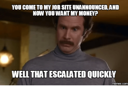 Well That Escalated Meme: YOU COME TO MY JOB SITE UNANNOUNCED, AND  Now YOU WANT MY MONEY?  WELL THATESCALATED QUICKLY  COM