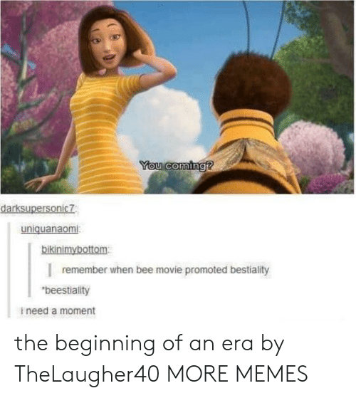 "Promoted: You coming?  darksupersonic7  uniquanaomi  bikinimybottom  remember when bee movie promoted bestiality  ""beestiality  ineed a moment the beginning of an era by TheLaugher40 MORE MEMES"
