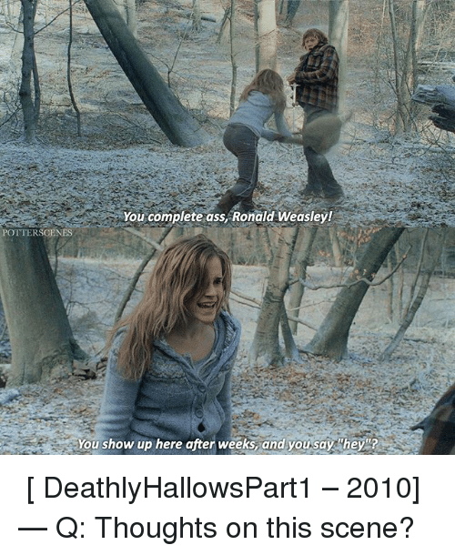 Ass, Memes, and 🤖: You complete ass, Ronald Weasley!  POTTERSCENES  you show up here after weeks and you say hey ➙ [ DeathlyHallowsPart1 – 2010] — Q: Thoughts on this scene?