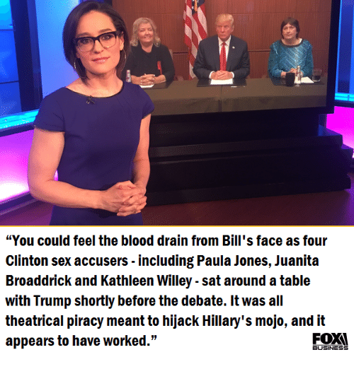 """mojos: """"You could feel the blood drain from Bill's face as four  Clinton sex accusers including Paula Jones, Juanita  Broaddrick and Kathleen Willey sat around atable  with Trump shortly before the debate. It was all  theatrical piracy meant to hijack Hillary's mojo, and it  appears to have worked.""""  BUSINESS"""