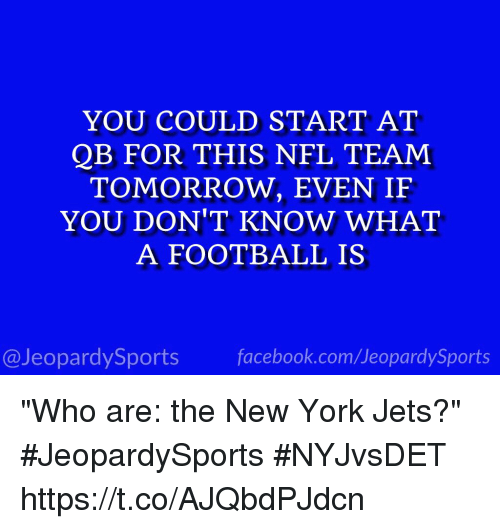 """New York Jets: YOU COULD START AT  QB FOR THIS NFL TEAM  TOMORROW, EVEN IF  YOU DON'T KNOW WHAT  A FOOTBALL IS  @JeopardySports facebook.com/JeopardySports """"Who are: the New York Jets?"""" #JeopardySports #NYJvsDET https://t.co/AJQbdPJdcn"""