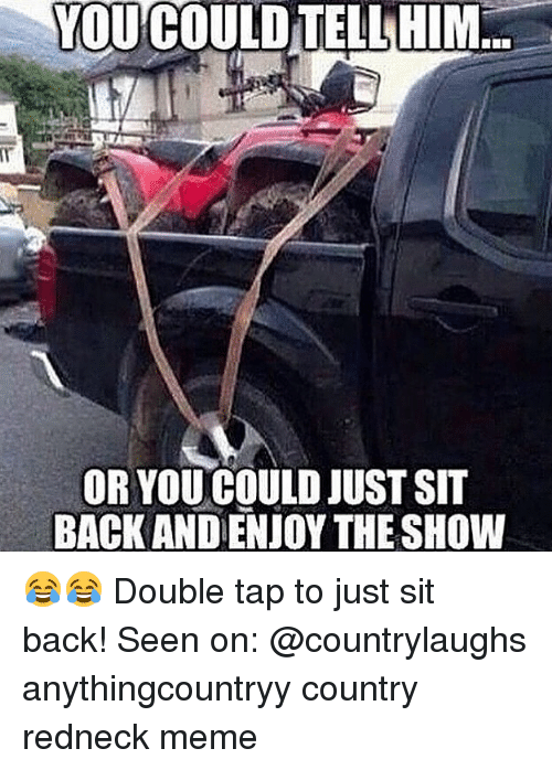 Redneck Meme: YOU COULDTELLHIM  OR YOU COULD JUST SIT  BACK AND ENJOY THE SHOW 😂😂 Double tap to just sit back! Seen on: @countrylaughs anythingcountryy country redneck meme