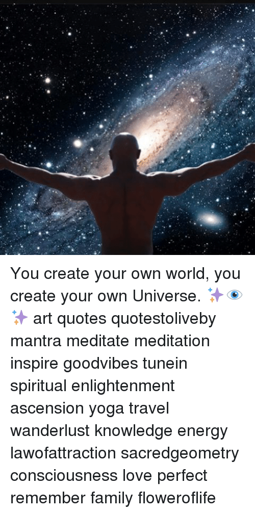 You create your own world you create your own universe - Create your world ...