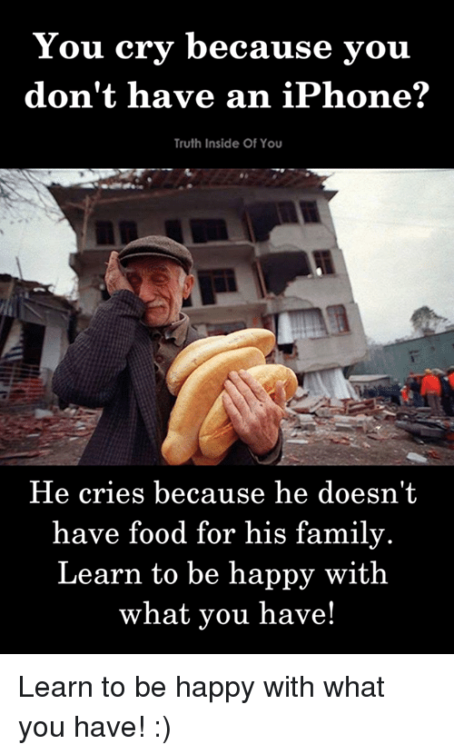 Family, Food, and Iphone: You cry because you  don't have an iPhone?  Truth Inside Of You  He cries because he doesn't  have food for his family.  Learn to be happy with  what you have! Learn to be happy with what you have! :)