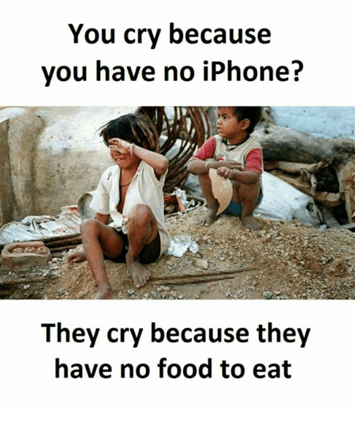 Eat and  No Food: You cry because  you have no iPhone?  They cry because they  have no food to eat
