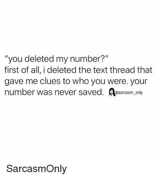 "Funny, Memes, and Text: ""'you deleted my number?""  first of all, i deleted the text thread that  gave me clues to who you were. your  number was never saved. A  @sarcasm only SarcasmOnly"