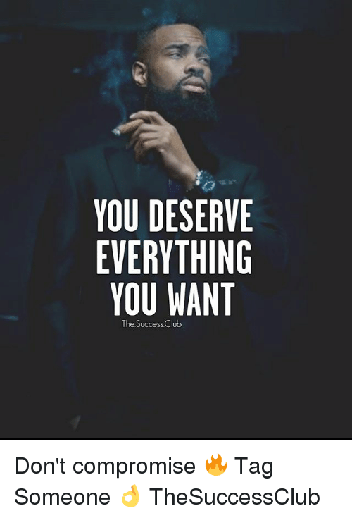 Club, Memes, and Tag Someone: YOU DESERVE  EVERYTHING  YOU WANT  he Success Club Don't compromise 🔥 Tag Someone 👌 TheSuccessClub