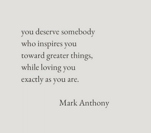 loving you: you deserve somebody  who inspires you  toward greater things,  while loving you  exactly as you are.  Mark Anthony