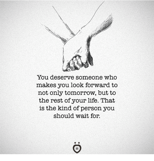 Life, Tomorrow, and Rest: You deserve someone who  makes you look forward to  not only tomorrow, but to  the rest of your life. That  is the kind of person you  should wait for.