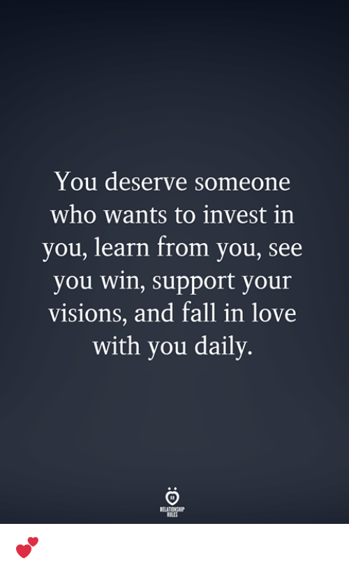 Fall, Love, and Invest: You deserve someone  who wants to invest in  you, learn from you, see  you win, support your  visions, and fall in love  with you daily.  ELATIONSHIP  RULES 💕
