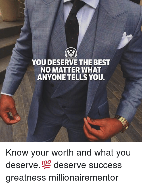 Memes, Best, and Success: YOU DESERVE THE BEST  NO MATTER WHAT  ANYONE TELLS YOU. Know your worth and what you deserve.💯 deserve success greatness millionairementor