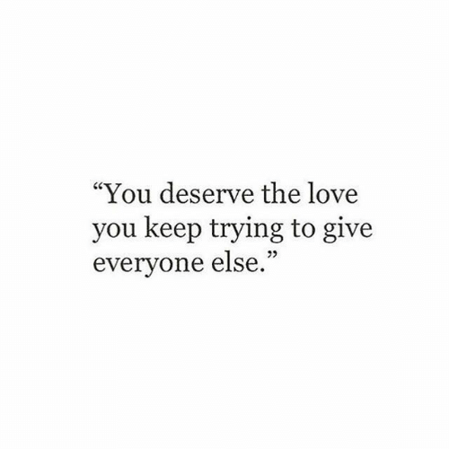 "keep trying: ""You deserve the love  you keep trying to give  everyone else."""