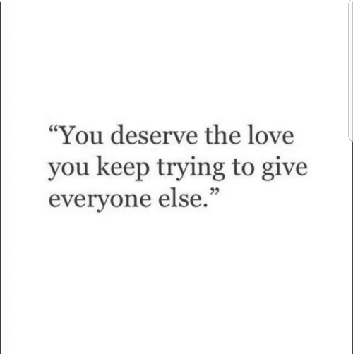 "keep trying: ""You deserve the love  you keep trying to give  everyone else.""  25"