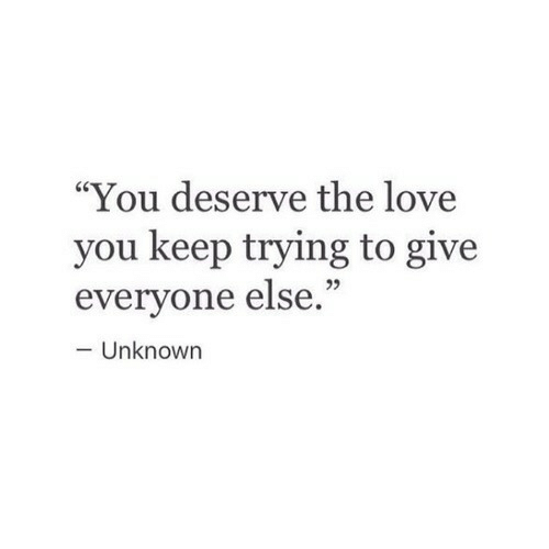 "keep trying: ""You deserve the love  you keep trying to give  everyone else.""  25  - Unknown"