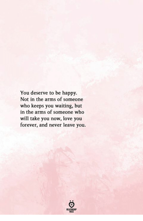 love you forever: You deserve to be happy.  Not in the arms of someone  who keeps you waiting, but  in the arms of someone who  will take you now, love you  forever, and never leave you.  KSLES