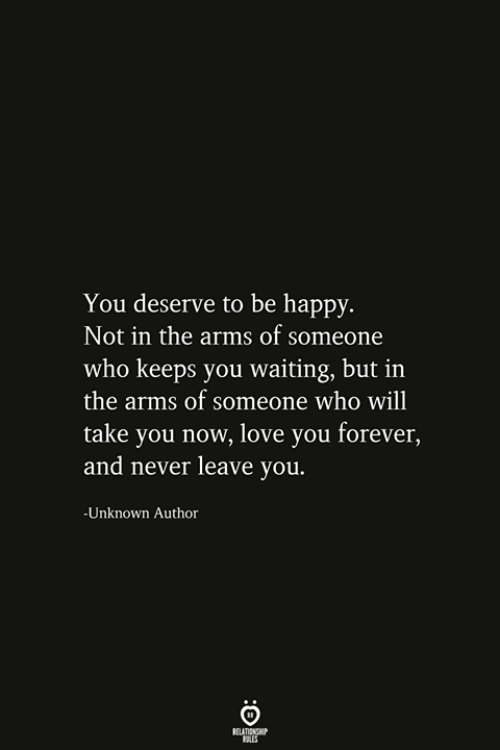 love you forever: You deserve to be happy.  Not in the arms of someone  who keeps you waiting, but in  the arms of someone who will  take you now, love you forever,  and never leave you.  -Unknown Author  RELATIONSHIP  ES