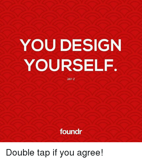 Jay, Jay Z, and Memes: YOU DESIGN  YOURSELF  JAY-Z  foundr Double tap if you agree!