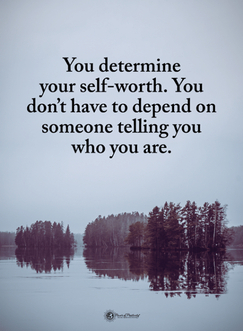 Self Worth: You determine  your self-worth. You  don't have to depend on  someone telling you  who you are.