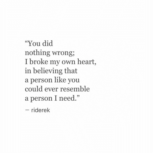 """dic: """"You dic  nothing wrong;  I broke my own heart,  in believing that  a person like you  could ever resemble  a person I need.""""  - riderek  95"""