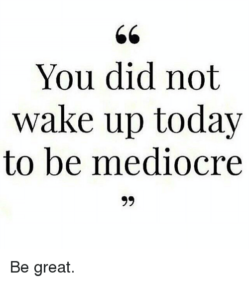 Gym: You did not  wake up today  to be mediocre  99 Be great.