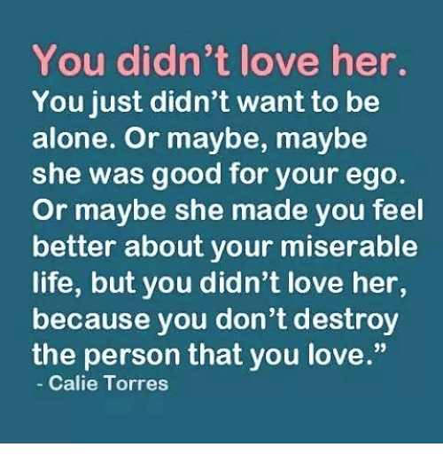 "torr: You didn't love her.  You just didn't want to be  alone. Or maybe, maybe  she was good for your ego.  or maybe she made you feel  better about your miserable  life, but you didn't love her,  because you don't destroy  the person that you love.""  Calie Torres"