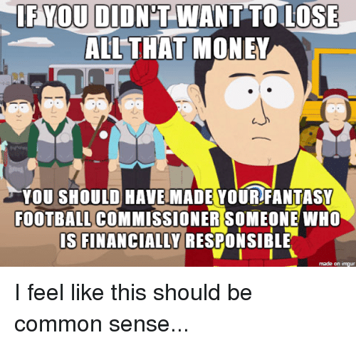 Fantasy Football Commissioner: YOU DIDNT WANT TOULOSE  ALL THAT  MONER  YOU SHOULD HAVE MADE YOUR FANTASY  FOOTBALL COMMISSIONER SOMEONE WHO  IS FINANCIALLY RESPONSIBLE  made on imgur I feel like this should be common sense...