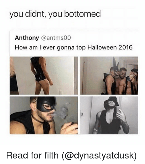 Halloween, Grindr, and How: you didnt, you bottomed  Anthony @antms00  How am I ever gonna top Halloween 2016 Read for filth (@dynastyatdusk)