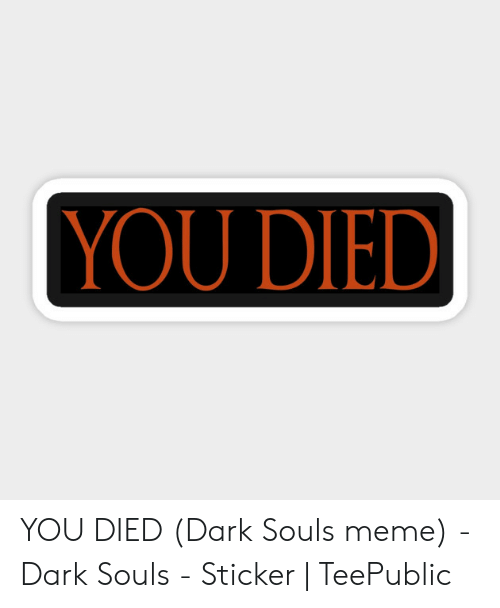 Dark Souls Meme: YOU DIED YOU DIED (Dark Souls meme) - Dark Souls - Sticker | TeePublic
